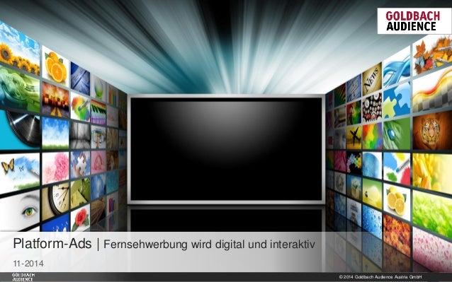 © 2014 Goldbach Audience Austria GmbH  1  11-2014  Platform-Ads | Fernsehwerbung wird digital und interaktiv