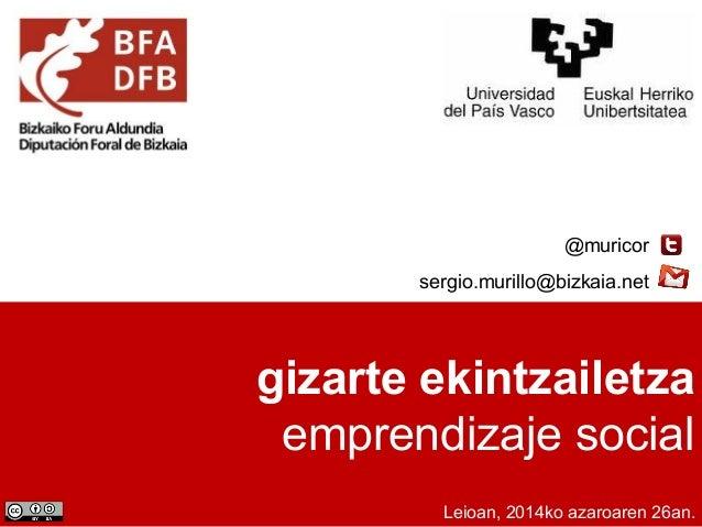@muricor  sergio.murillo@bizkaia.net  gizarte ekintzailetza  emprendizaje social  Leioan, 2014ko azaroaren 26an.