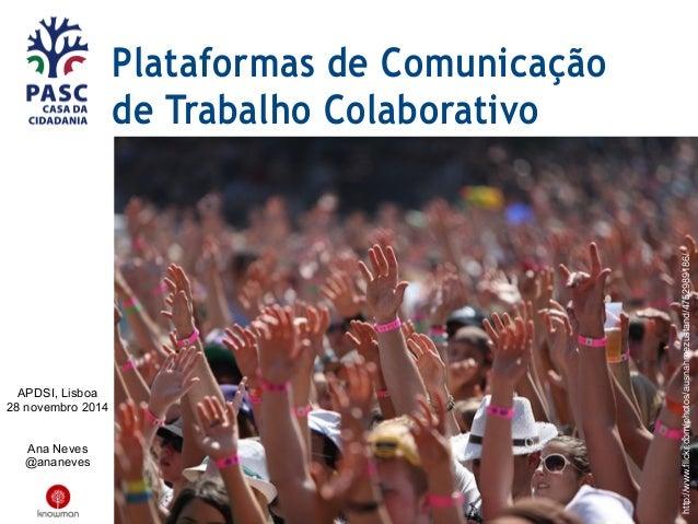 Plataformas de Comunicação  de Trabalho Colaborativo  APDSI, Lisboa  28 novembro 2014  Ana Neves  @ananeves  http://www.fl...