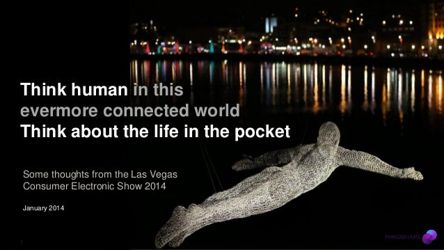 Think human in this evermore connected world Think about the life in the pocket Some thoughts from the Las Vegas Consumer ...