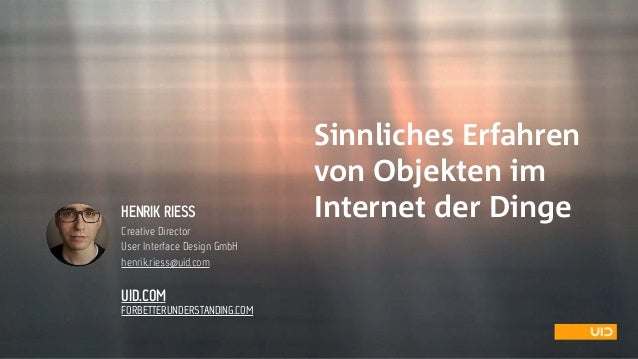 Sinnliches Erfahren  von Objekten im  Internet der DingeHENRIK RIESS Creative Director User Interface Design GmbH henrik...