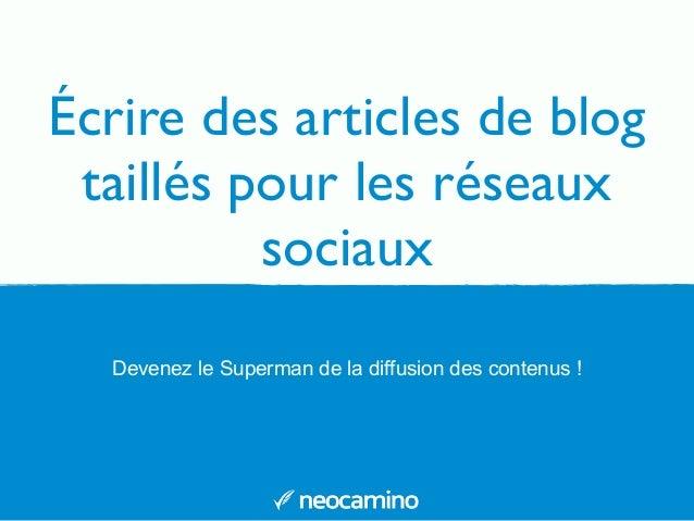 Écrire des articles de blog  taillés pour les réseaux  sociaux  Devenez le Superman de la diffusion des contenus !