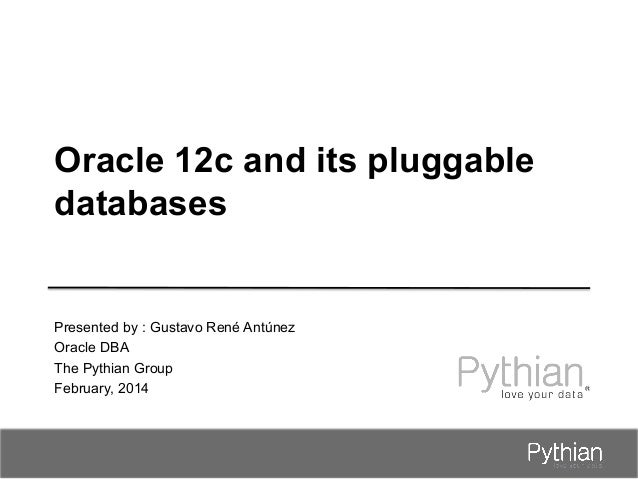 Oracle 12c and its pluggable databases  Presented by : Gustavo René Antúnez Oracle DBA The Pythian Group February, 2014