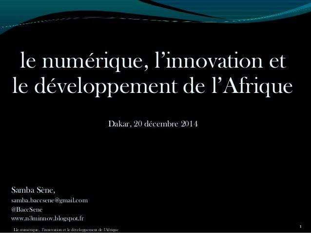 le numérique, l'innovation et le développement de l'Afrique Dakar, 20 décembre 2014 Samba Sène, samba.baccsene@gmail.com @...