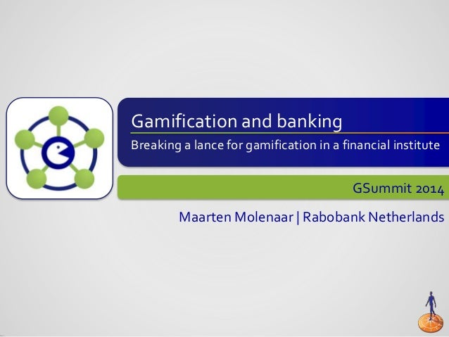 Gamification and banking Breaking a lance for gamification in a financial institute GSummit 2014 Maarten Molenaar | Raboba...