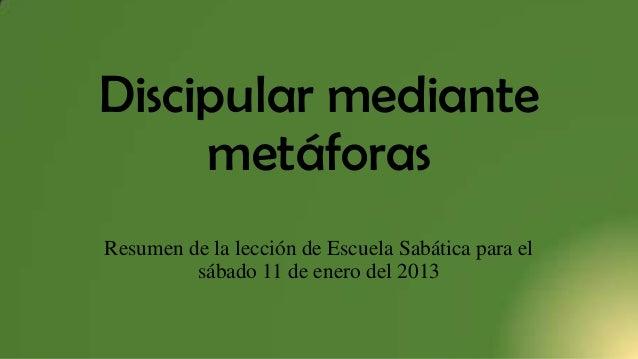 Discipular mediante metáforas Resumen de la lección de Escuela Sabática para el sábado 11 de enero del 2013