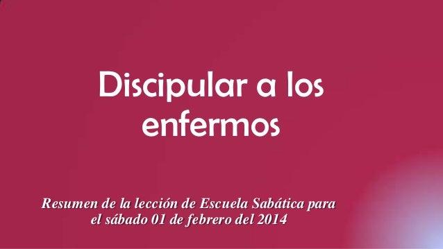 Discipular a los enfermos Resumen de la lección de Escuela Sabática para el sábado 01 de febrero del 2014