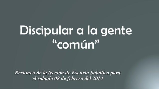 """Discipular a la gente """"común"""" Resumen de la lección de Escuela Sabática para el sábado 08 de febrero del 2014"""