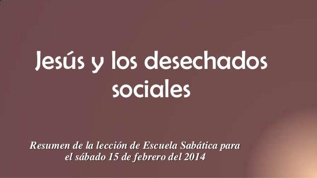 Jesús y los desechados sociales Resumen de la lección de Escuela Sabática para el sábado 15 de febrero del 2014