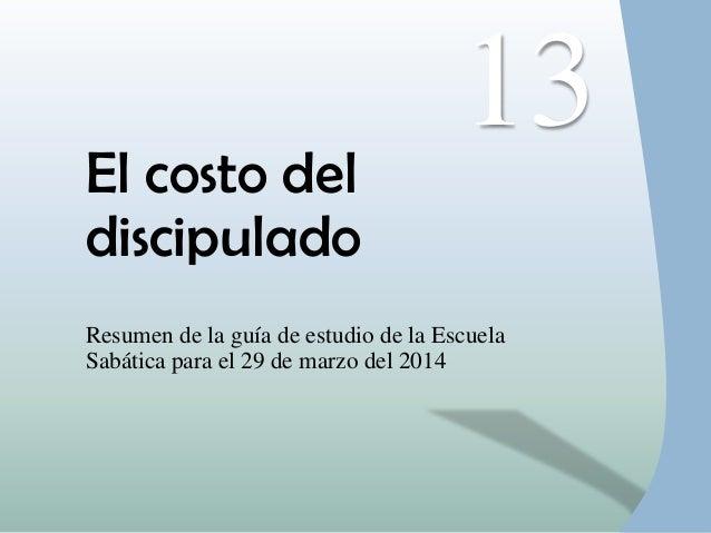 El costo del discipulado Resumen de la guía de estudio de la Escuela Sabática para el 29 de marzo del 2014 13