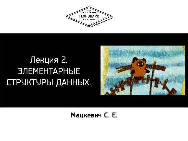 Лекция 2. ЭЛЕМЕНТАРНЫЕ СТРУКТУРЫ ДАННЫХ. Мацкевич С. Е.