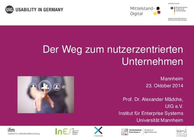 Der Weg zum nutzerzentrierten  Unternehmen  Mannheim  23. Oktober 2014  Prof. Dr. Alexander Mädche,  UIG e.V.  Institut fü...