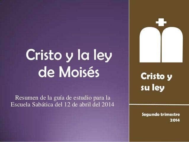 Cristo y su ley Segundo trimestre 2014 Cristo y la ley de Moisés Resumen de la guía de estudio para la Escuela Sabática de...