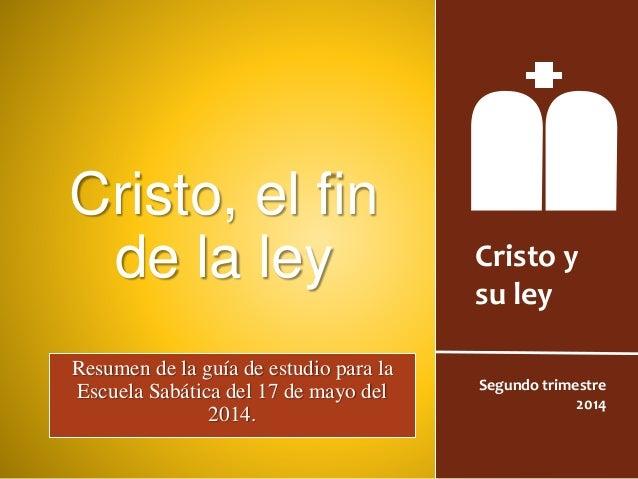 Cristo y su ley Segundo trimestre 2014 Cristo, el fin de la ley Resumen de la guía de estudio para la Escuela Sabática del...