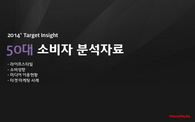 2014' Target Insight 50대 소비자 분석자료 - 라이프스타일 - 소비성향 - 미디어 이용현황 - 타겟 마케팅 사례 MezzoMedia