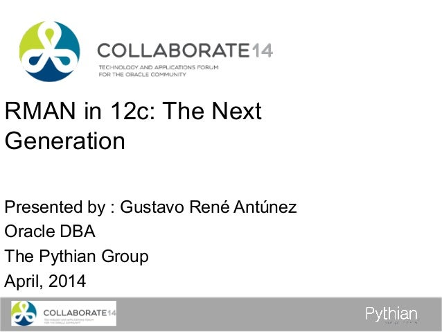 RMAN in 12c: The Next Generation Presented by : Gustavo René Antúnez Oracle DBA The Pythian Group April, 2014