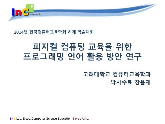 피지컬 컴퓨팅 교육을 위한  프로그래밍 언어 활용 방안 연구  고려대학교 컴퓨터교육학과  InC Lab. Dept. Computer Science Education, Korea Univ.  박사수료 장윤재  2014년 ...