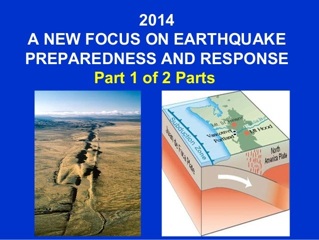 2014 A NEW FOCUS ON EARTHQUAKE PREPAREDNESS AND RESPONSE Part 1 of 2 Parts