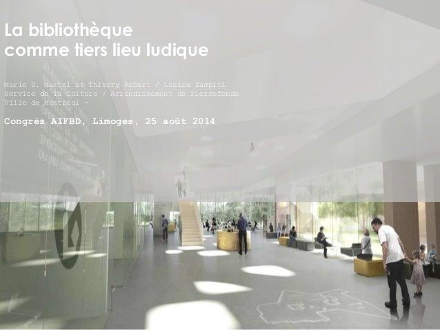 La bibliothèque  comme tiers lieu ludique  Marie D. Martel et Thierry Robert / Louise Zampini  Service de la Culture / Arr...