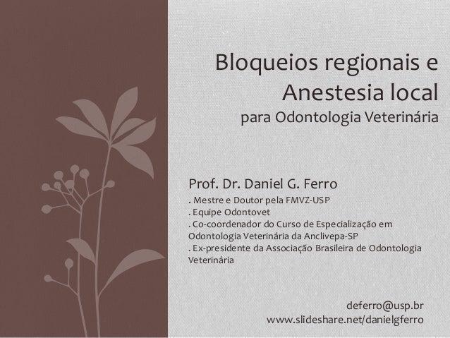 Bloqueios regionais e Anestesia local para Odontologia Veterinária Prof. Dr. Daniel G. Ferro . Mestre e Doutor pela FMVZ-U...