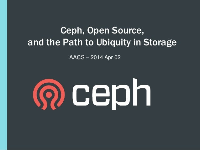 Ceph, Open Source, and the Path to Ubiquity in Storage AACS – 2014 Apr 02