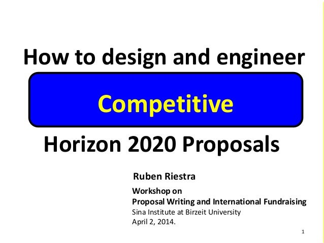 How to design and engineer Horizon 2020 Proposals Ruben Riestra Workshop on Proposal Writing and International Fundraising...
