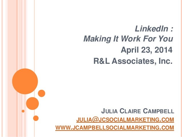 JULIA CLAIRE CAMPBELL JULIA@JCSOCIALMARKETING.COM WWW.JCAMPBELLSOCIALMARKETING.COM LinkedIn : Making It Work For You April...