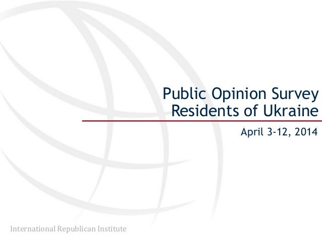 International Republican Institute Public Opinion Survey Residents of Ukraine April 3-12, 2014
