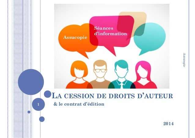 LA CESSION DE DROITS D'AUTEUR & le contrat d'édition 2014 Assucopie Séances d'information 1 Assucopie