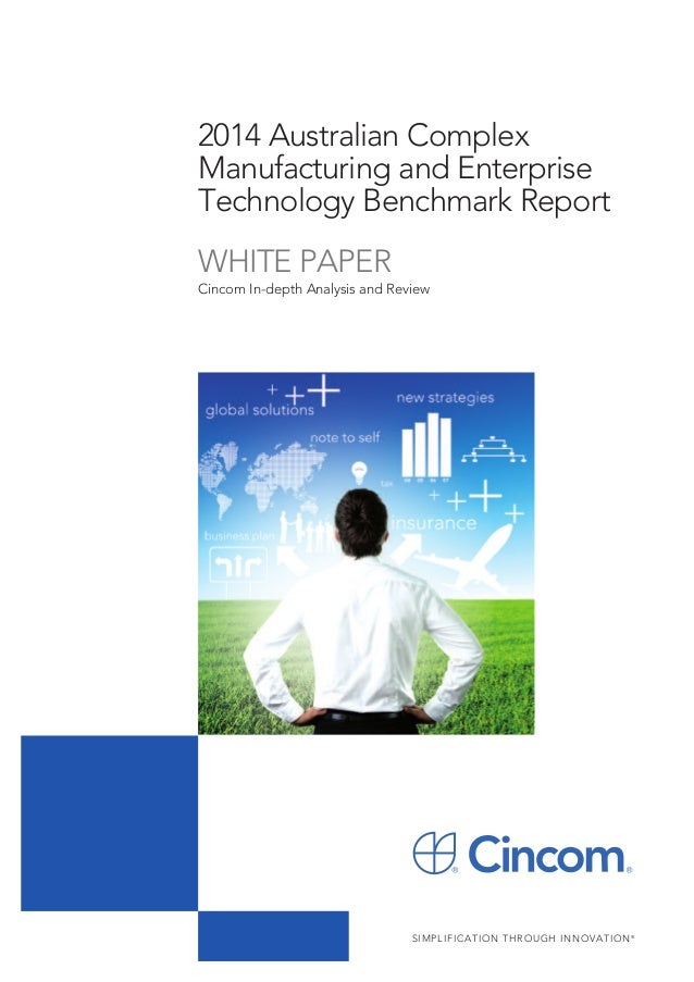 2014 Australian Complex Manufacturing and Enterprise Technology Benchmark Report WHITE PAPER  Cincom In-depth Analysis and...