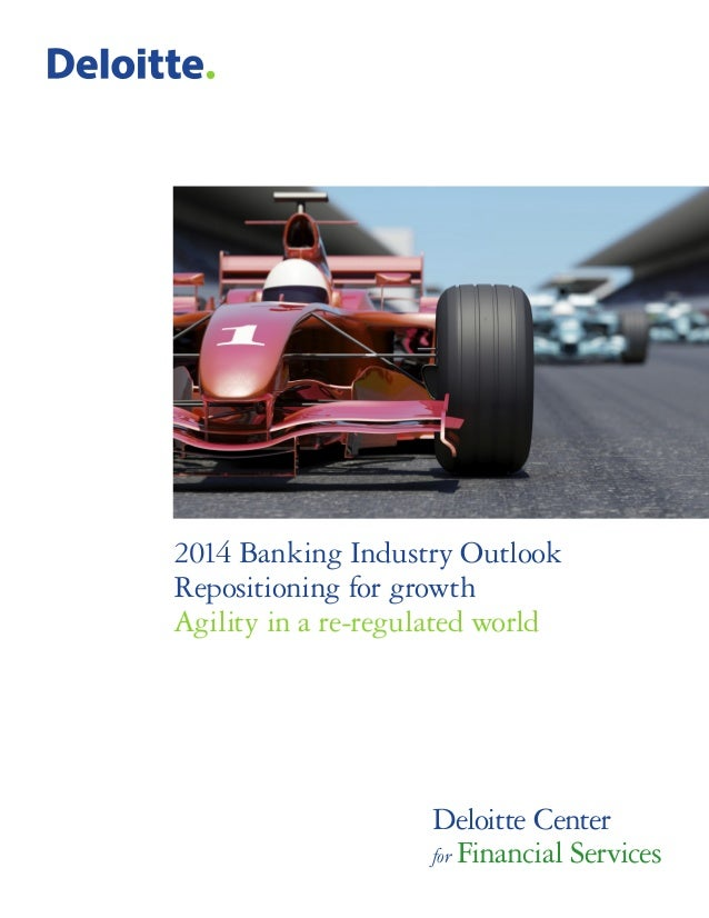2014 Banking Industry Outlook Repositioning for growth Agility in a re-regulated world  Deloitte Center for Financial Serv...