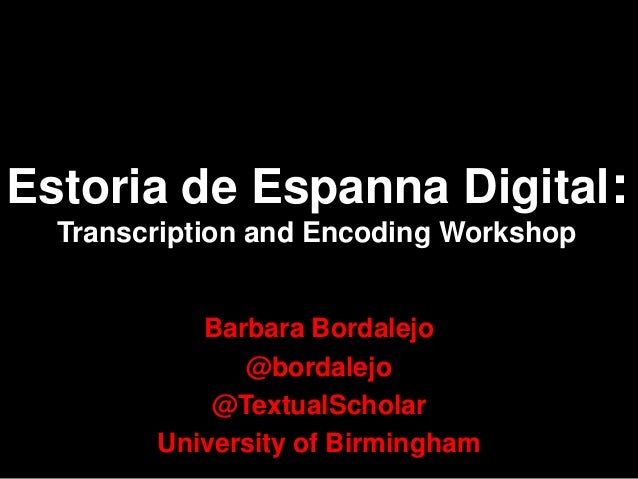 Estoria de Espanna Digital: Transcription and Encoding Workshop Barbara Bordalejo @bordalejo @TextualScholar University of...