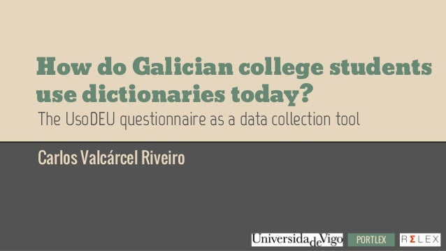 How do Galician college students use dictionaries today? Carlos Valcárcel Riveiro The UsoDEU questionnaire as a data colle...