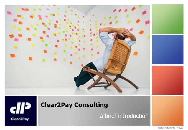 Clear2Pay Consulting a brief introduction Clarity in Payments © 2013