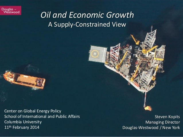 1 Steven Kopits Managing Director Douglas-Westwood / New York Oil and Economic Growth A Supply-Constrained View Center on ...