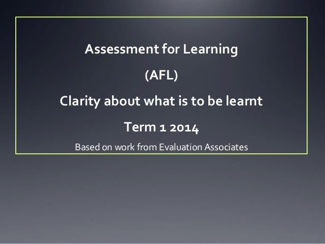 Assessment for Learning (AFL) Clarity about what is to be learnt Term 1 2014 Based on work from Evaluation Associates