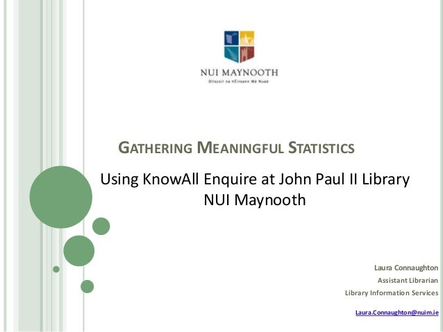 GATHERING MEANINGFUL STATISTICS Using KnowAll Enquire at John Paul II Library NUI Maynooth  Laura Connaughton Assistant Li...