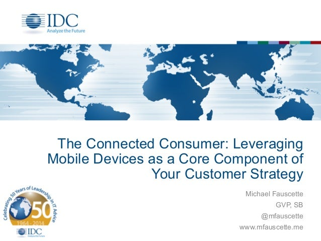 The Connected Consumer: Leveraging  Mobile Devices as a Core Component of  Your Customer Strategy  Michael Fauscette  GVP,...