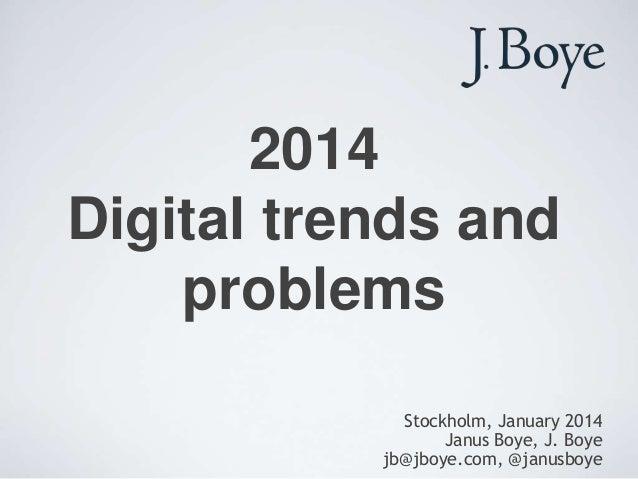 2014 Digital trends and problems Stockholm, January 2014 Janus Boye, J. Boye jb@jboye.com, @janusboye
