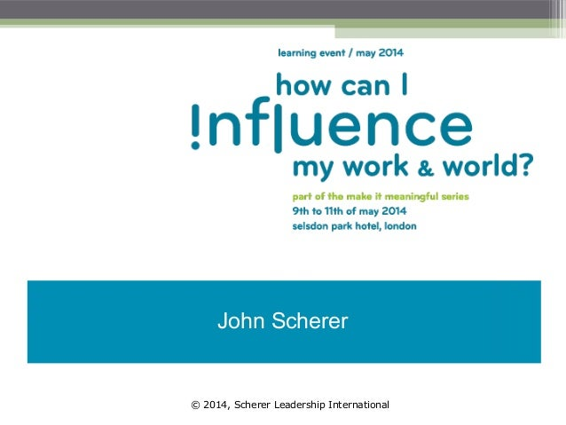 John Scherer - How (in the world) can I influence my work and my life?