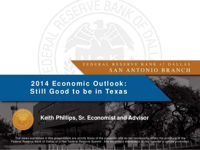 2014 Economic Outlook: S t i l l G o o d t o b e i n Te x a s  Keith Phillips, Sr. Economist and Advisor