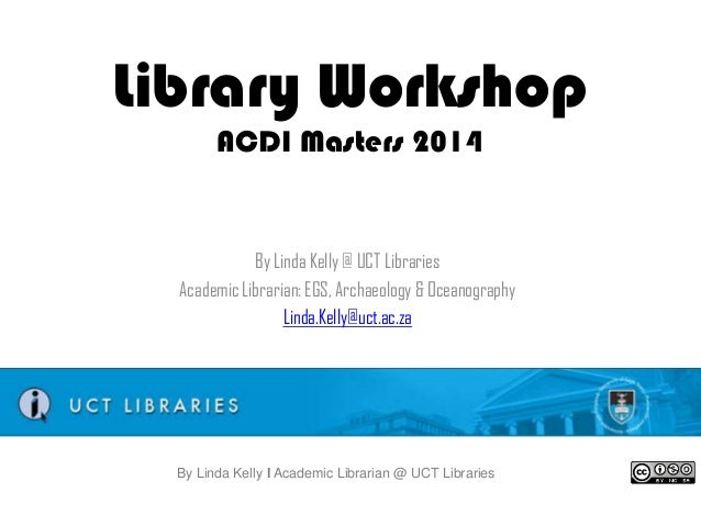 Library Workshop ACDI Masters 2014  By Linda Kelly @ UCT Libraries Academic Librarian: EGS, Archaeology & Oceanography Lin...