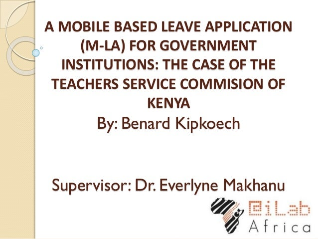 A MOBILE BASED LEAVE APPLICATION (M-LA) FOR GOVERNMENT INSTITUTIONS: THE CASE OF THE TEACHERS SERVICE COMMISION OF KENYA B...