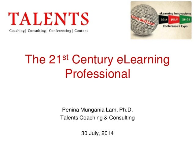 The 21st Century eLearning Professional Penina Mungania Lam, Ph.D. Talents Coaching & Consulting 30 July, 2014