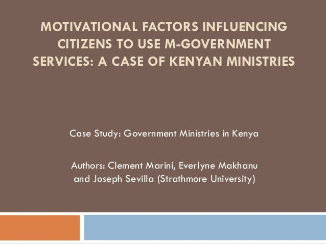 MOTIVATIONAL FACTORS INFLUENCING CITIZENS TO USE M-GOVERNMENT SERVICES: A CASE OF KENYAN MINISTRIES Case Study: Government...