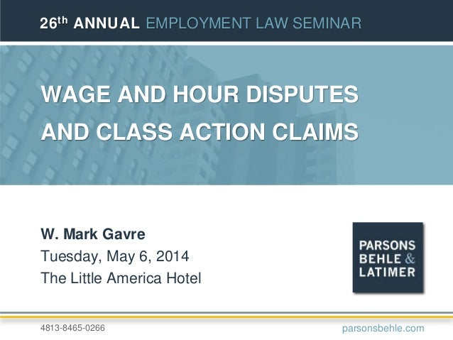 WAGE AND HOUR DISPUTES AND CLASS ACTION CLAIMS W. Mark Gavre Tuesday, May 6, 2014 The Little America Hotel 26th ANNUAL EMP...