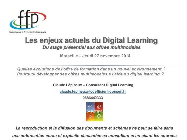 Les enjeux actuels du Digital Learning Du stage présentiel aux offres multimodales  Claude Lépineux – Consultant Digital L...