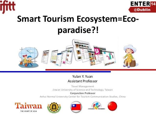 Smart Tourism Ecosystem=Ecoparadise?!  Yulan Y. Yuan Assistant Professor Travel Management Jinwen University of Science an...