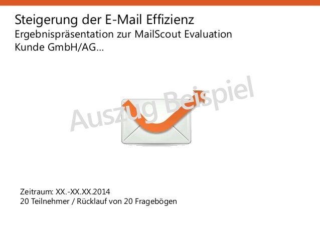 Steigerung der E-Mail Effizienz Ergebnispräsentation zur MailScout Evaluation Kunde GmbH/AG… Zeitraum: XX.-XX.XX.2014 20 T...