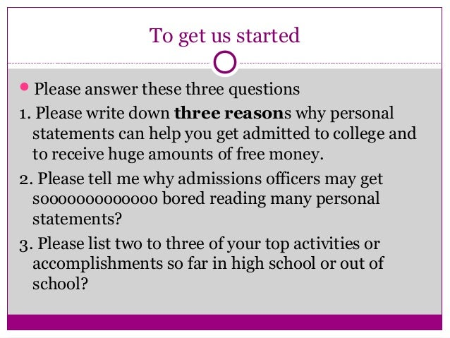 To get us started Please answer these three questions 1. Please write down three reasons why personal statements can help...